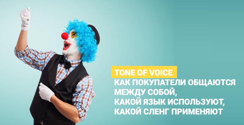 Tone of voice – это то, как покупатели общаются между собой, какой язык используют, какой сленг применяют.
